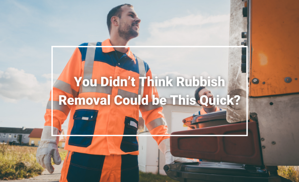 You Didn't Think Rubbish Removal Could be This Quick?